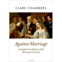 Against Marriage: An Egalitarian Defence of the Marriage-Free State by Clare Chambers, 9780198845683