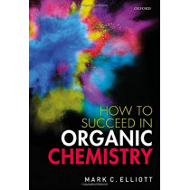How to Succeed in Organic Chemistry by Mark C. Elliott, 9780198851295