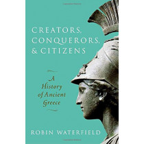 Creators, Conquerors, and Citizens: A History of Ancient Greece by Robin Waterfield, 9780198853121