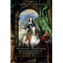 The Progresses, Processions, and Royal Entries of King Charles I, 1625-1642 by Siobhan Keenan, 9780198854005