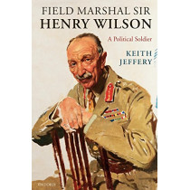 Field Marshal Sir Henry Wilson: A Political Soldier by Keith Jeffery, 9780199239672