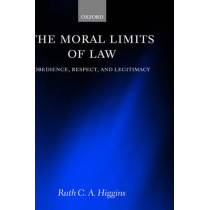 The Moral Limits of Law: Obedience, Respect, and Legitimacy by Ruth C. A. Higgins, 9780199265671