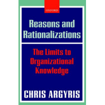 Reasons and Rationalizations: The Limits to Organizational Knowledge by Chris Argyris, 9780199268078