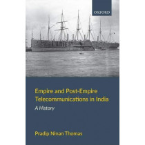 Empire and Post-Empire Telecommunications in India: A History by Pradip Ninan Thomas, 9780199489480