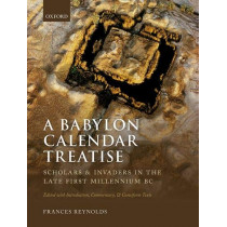A Babylon Calendar Treatise: Scholars and Invaders in the Late First Millennium BC: Edited with Introduction, Commentary, and Cuneiform Texts by Frances Reynolds, 9780199539949