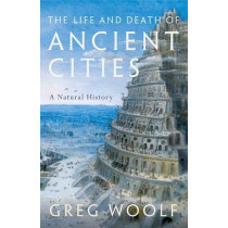 The Life and Death of Ancient Cities: A Natural History by Greg Woolf, 9780199664733