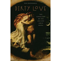 Dirty Love: The Genealogy of the Ancient Greek Novel by Tim Whitmarsh, 9780199742653