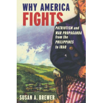 Why America Fights: Patriotism and War Propaganda from the Philippines to Iraq by Susan A. Brewer, 9780199753963