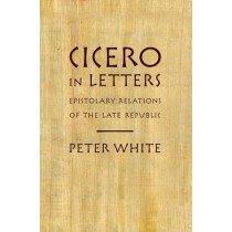 Cicero in Letters: Epistolary Relations of the Late Republic by Peter White, 9780199914340