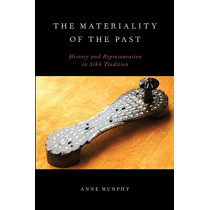 The Materiality of the Past: History and Representation in Sikh Tradition by Anne Murphy, 9780199916290
