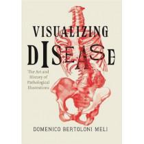 Visualizing Disease: The Art and History of Pathological Illustrations by Domenico Bertoloni Meli, 9780226110295