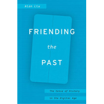 Friending the Past: The Sense of History in the Digital Age by Alan Liu, 9780226451954