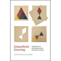 Kinaesthetic Knowing: Aesthetics, Epistemology, Modern Design by Zeynep Celik Alexander, 9780226485201