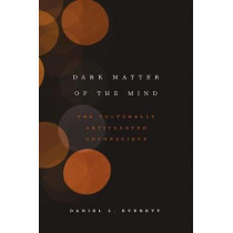 Dark Matter of the Mind: The Culturally Articulated Unconscious by Daniel L. Everett, 9780226526782