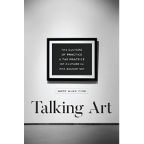 Talking Art: The Culture of Practice and the Practice of Culture in Mfa Education by Gary Alan Fine, 9780226560212