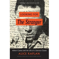 Looking for the Stranger: Albert Camus and the Life of a Literary Classic by Alice Kaplan, 9780226565361