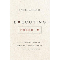 Executing Freedom: The Cultural Life of Capital Punishment in the United States by Daniel Lachance, 9780226583181
