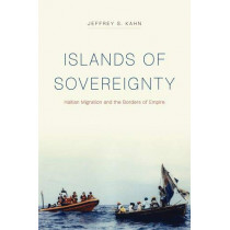Islands of Sovereignty: Haitian Migration and the Borders of Empire by Jeffrey S Kahn, 9780226587387