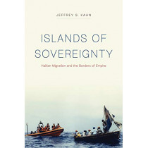 Islands of Sovereignty: Haitian Migration and the Borders of Empire by Jeffrey S Kahn, 9780226587417