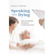 Speaking for the Dying: Life-And-Death Decisions in Intensive Care by Susan P Shapiro, 9780226615608