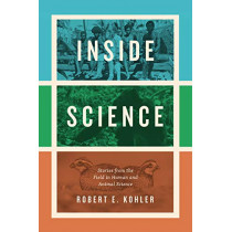 Inside Science: Stories from the Field in Human and Animal Science by Robert E Kohler, 9780226617985