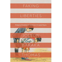 Faking Liberties: Religious Freedom in American-Occupied Japan by Jolyon Baraka Thomas, 9780226618821