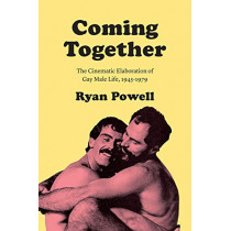Coming Together: The Cinematic Elaboration of Gay Male Life, 1945-1979 by Ryan Powell, 9780226634371