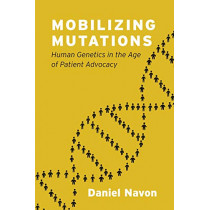 Mobilizing Mutations: Human Genetics in the Age of Patient Advocacy by Daniel Navon, 9780226638096