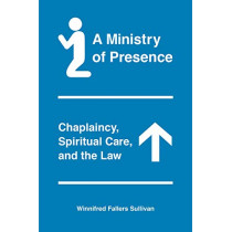 A Ministry of Presence: Chaplaincy, Spiritual Care, and the Law by Winnifred Fallers Sullivan, 9780226641836
