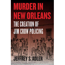 Murder in New Orleans: The Creation of Jim Crow Policing by Jeffrey S Adler, 9780226643311