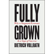 Fully Grown: Why a Stagnant Economy Is a Sign of Success by Dietrich Vollrath, 9780226666006