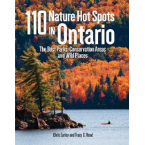 110 Nature Hot Spots in Ontario: The Best Parks, Conservation Areas and Wild Places by Chris Earley, 9780228100157