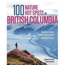 100 Nature Hot Spots in British Columbia: The Best Parks, Conservation Areas and Wild Places by Lyndsay Fraser, 9780228100171