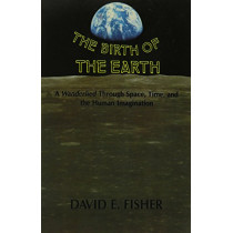 The Birth of the Earth: A Wanderlied Through Space, Time, and the Human Imagination by David E. Fisher, 9780231060431