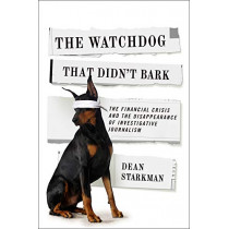 The Watchdog That Didn't Bark: The Financial Crisis and the Disappearance of Investigative Journalism by Dean Starkman, 9780231158190
