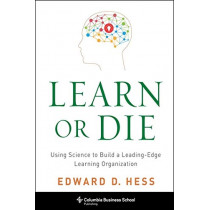 Learn or Die: Using Science to Build a Leading-Edge Learning Organization by Edward D. Hess, 9780231170253