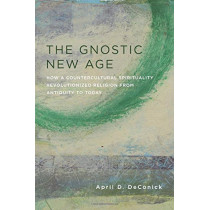The Gnostic New Age: How a Countercultural Spirituality Revolutionized Religion from Antiquity to Today by April D. DeConick, 9780231170772