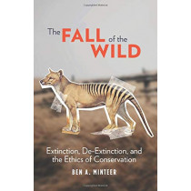 The Fall of the Wild: Extinction, De-Extinction, and the Ethics of Conservation by Ben A. Minteer, 9780231177788