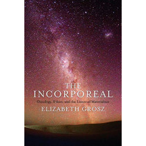 The Incorporeal: Ontology, Ethics, and the Limits of Materialism by Elizabeth Grosz, 9780231181631