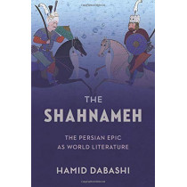The Shahnameh: The Persian Epic as World Literature by Hamid Dabashi, 9780231183444