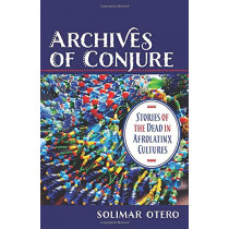 Archives of Conjure: Stories of the Dead in Afrolatinx Cultures by Solimar Otero, 9780231194334