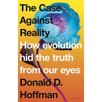 The Case Against Reality: How Evolution Hid the Truth from Our Eyes by Donald D. Hoffman, 9780241262627