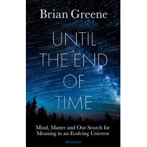 Until the End of Time: Mind, Matter, and Our Search for Meaning in an Evolving Universe by Brian Greene, 9780241295984