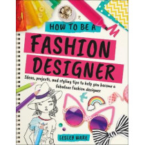 How To Be A Fashion Designer: Ideas, Projects and Styling Tips to help you Become a Fabulous Fashion Designer by Lesley Ware, 9780241305539