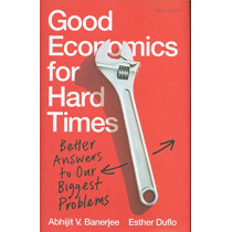Good Economics for Hard Times: Better Answers to Our Biggest Problems by Abhijit V. Banerjee, 9780241306895