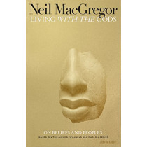 Living with the Gods: On Beliefs and Peoples by Neil MacGregor, 9780241308295