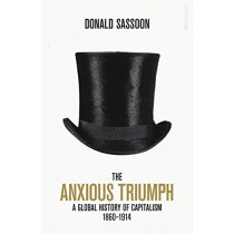 The Anxious Triumph: A Global History of Capitalism, 1860-1914 by Donald Sassoon, 9780241315163