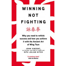 Winning Not Fighting: Why you need to rethink success and how you achieve it with the Ancient Art of Wing Tsun by John Vincent, 9780241318379