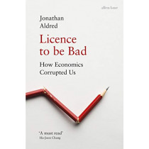 Licence to be Bad: How Economics Corrupted Us by Jonathan Aldred, 9780241325438