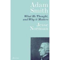 Adam Smith: What He Thought, and Why it Matters by Jesse Norman, 9780241328491